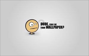 Dude, can I be your wallpaper?